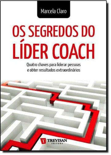 Os segredos do líder coach: quatro chaves para liderar pessoas e obter resultados extraordinários