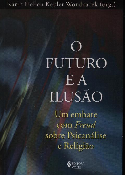 O futuro e a ilusão : um embate com Freud sobre psicanálise e religião